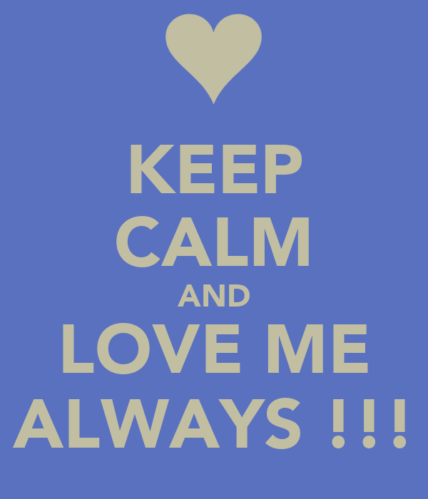 KEEP CALM AND LOVE ME ALWAYS !!!