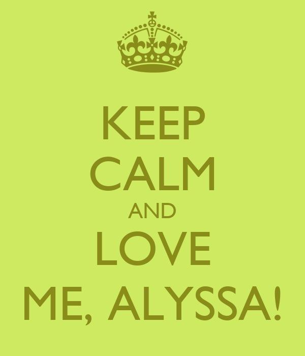 KEEP CALM AND LOVE ME, ALYSSA!