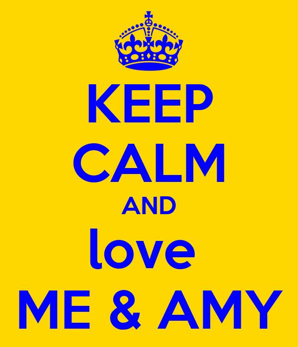 KEEP CALM AND love  ME & AMY