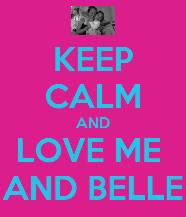 KEEP CALM AND LOVE ME  AND BELLE