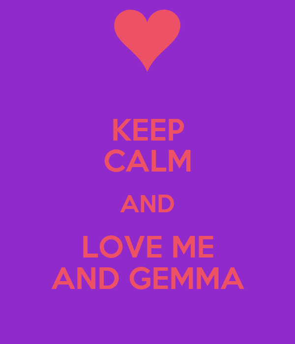 KEEP CALM AND LOVE ME AND GEMMA