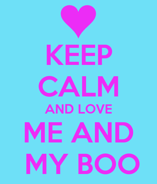 KEEP CALM AND LOVE ME AND  MY BOO