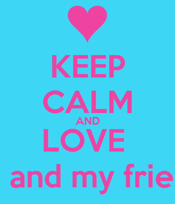 KEEP CALM AND LOVE  ME and my friend
