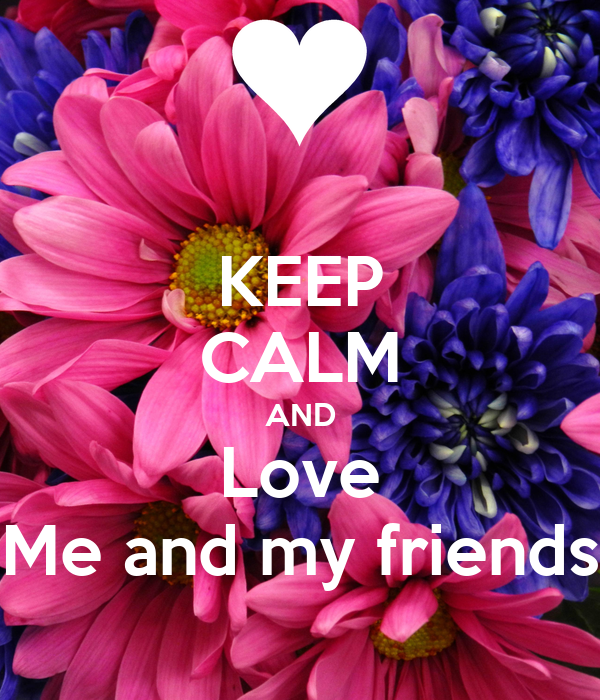 KEEP CALM AND Love Me and my friends