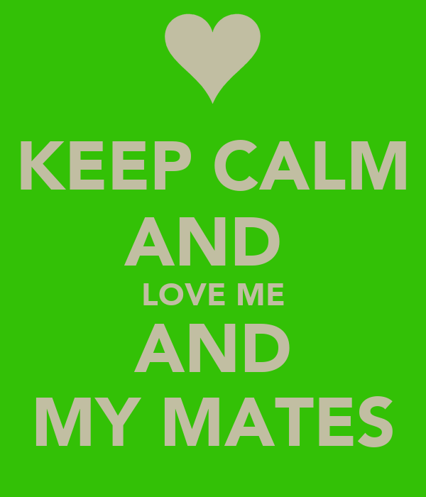 KEEP CALM AND  LOVE ME AND MY MATES