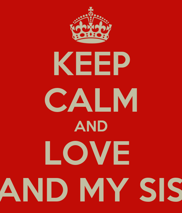 KEEP CALM AND LOVE  ME AND MY SISTER