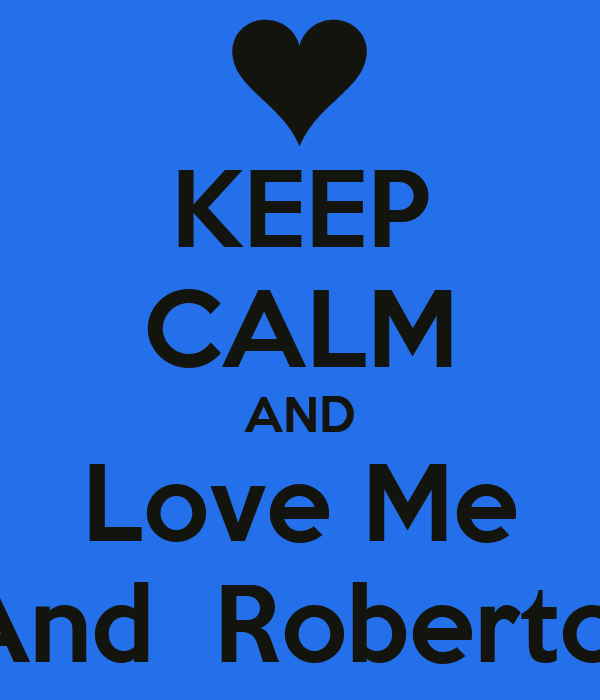 KEEP CALM AND Love Me And  Roberto