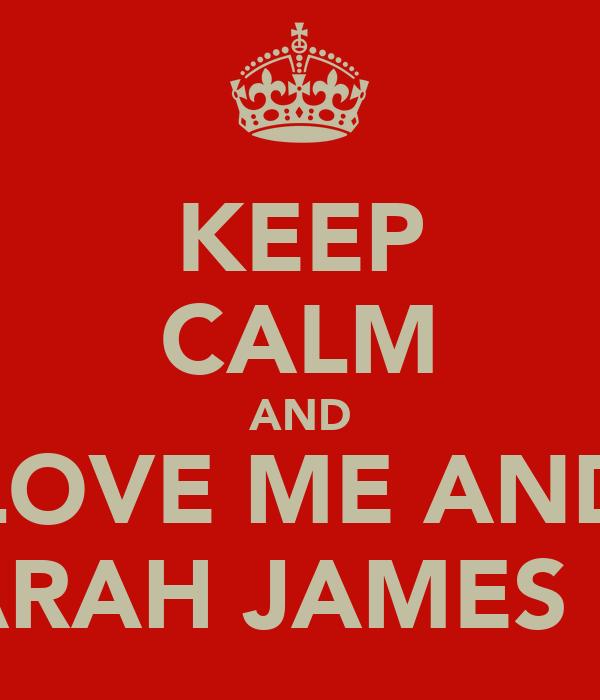 KEEP CALM AND LOVE ME AND SARAH JAMES <3