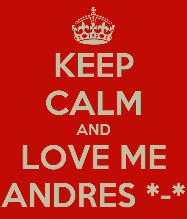 KEEP CALM AND LOVE ME ANDRES *-*