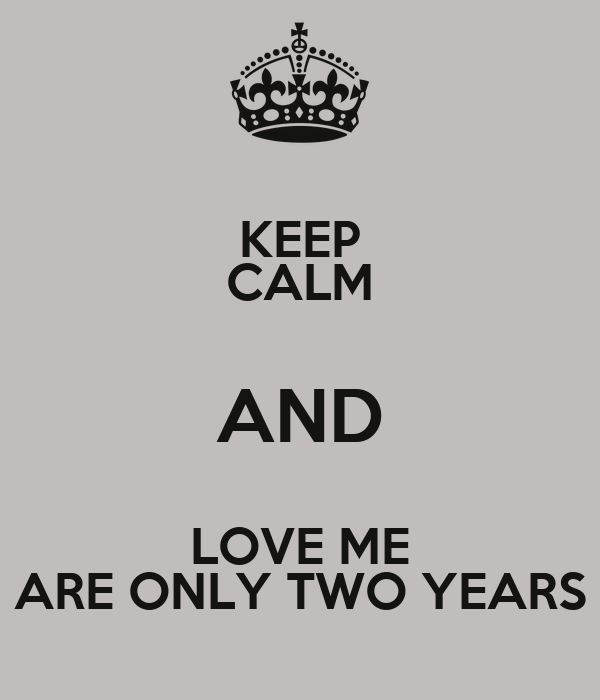 KEEP CALM AND LOVE ME ARE ONLY TWO YEARS