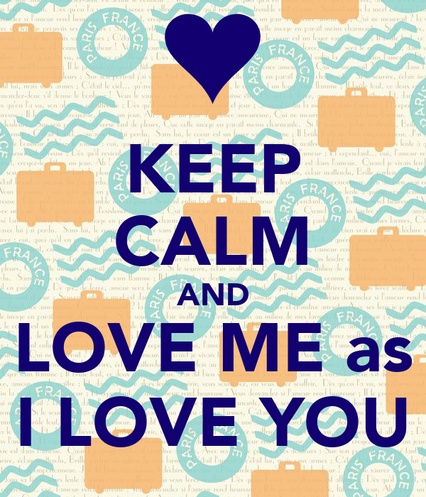 KEEP CALM AND LOVE ME as I LOVE YOU