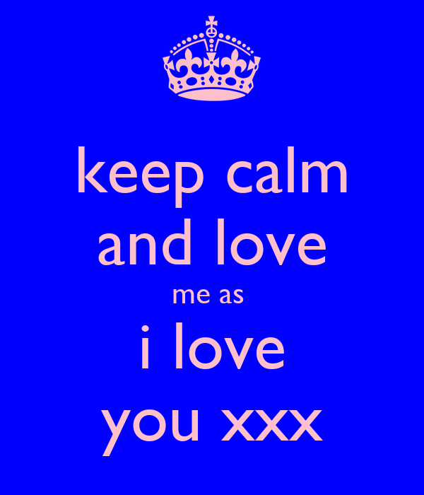 keep calm and love me as  i love you xxx