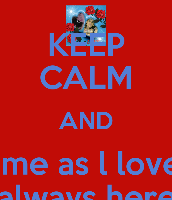 keep calm and love me as l love you and know lm always here for you