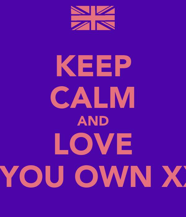 KEEP CALM AND LOVE ME AS YOU OWN XXXXXX