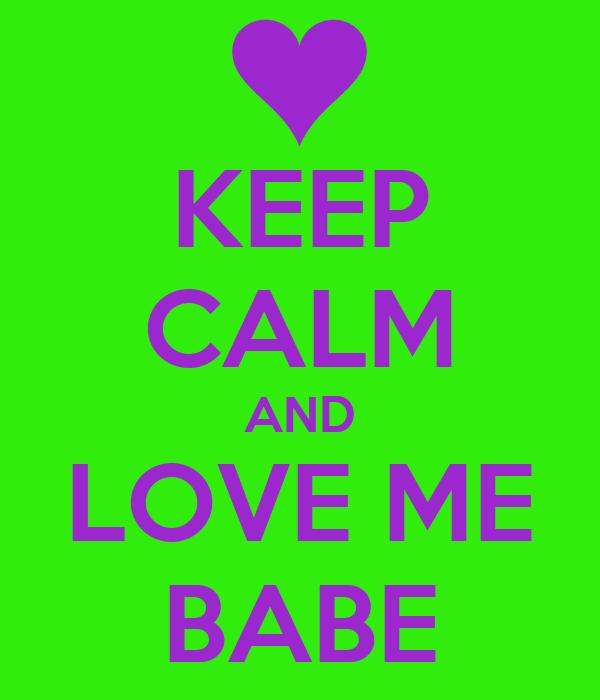 KEEP CALM AND LOVE ME BABE