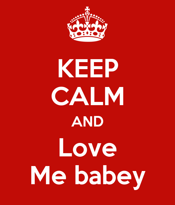 KEEP CALM AND Love Me babey