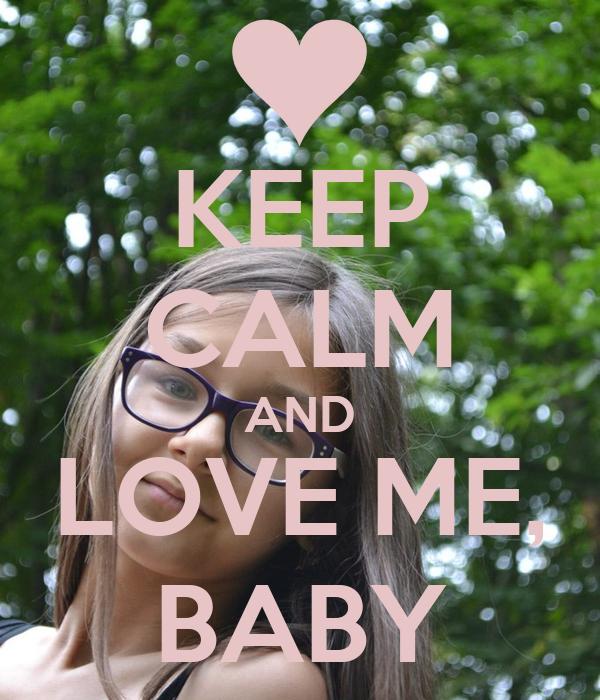 KEEP CALM AND LOVE ME, BABY