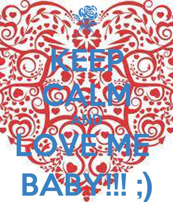 KEEP CALM AND LOVE ME  BABY!!! ;)