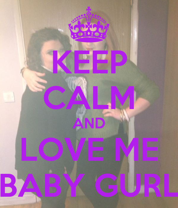 KEEP CALM AND LOVE ME BABY GURL