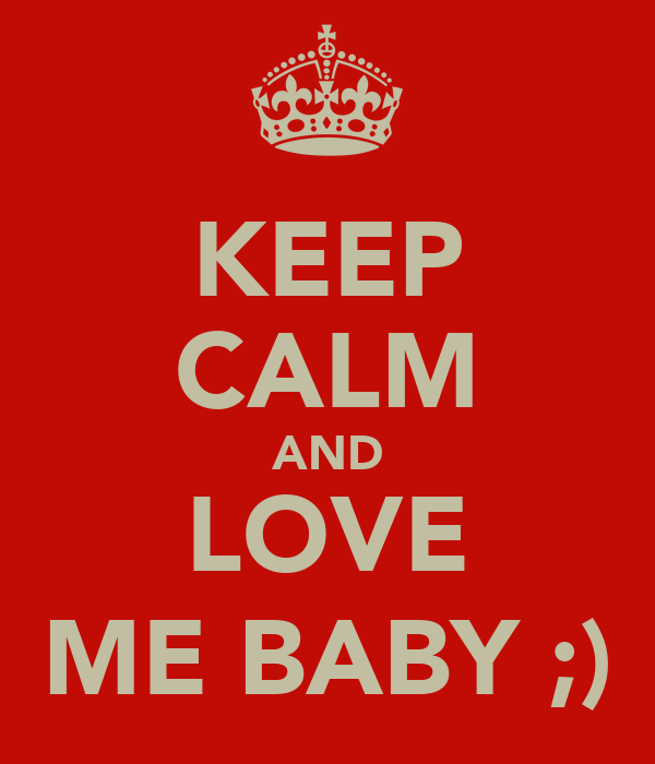 KEEP CALM AND LOVE ME BABY ;)