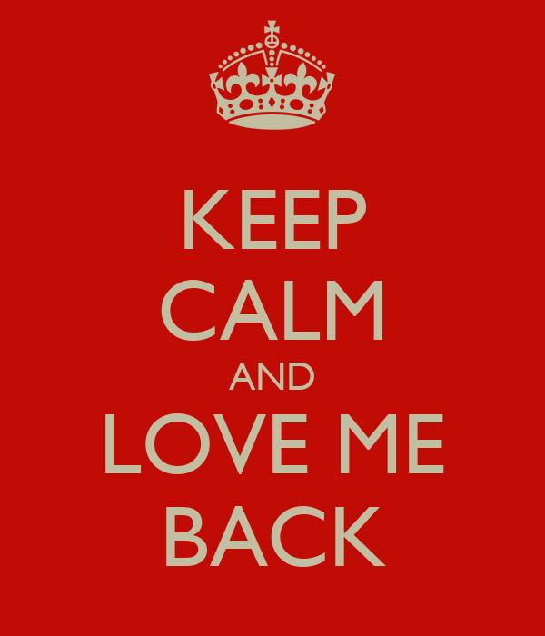 KEEP CALM AND LOVE ME BACK