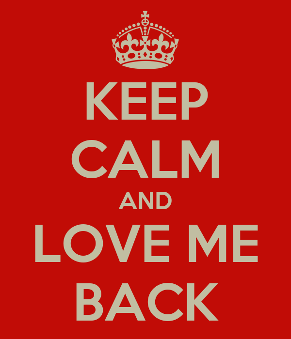 KEEP CALM AND LOVE ME BACK