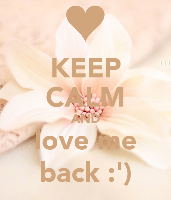 KEEP CALM AND love me back :')