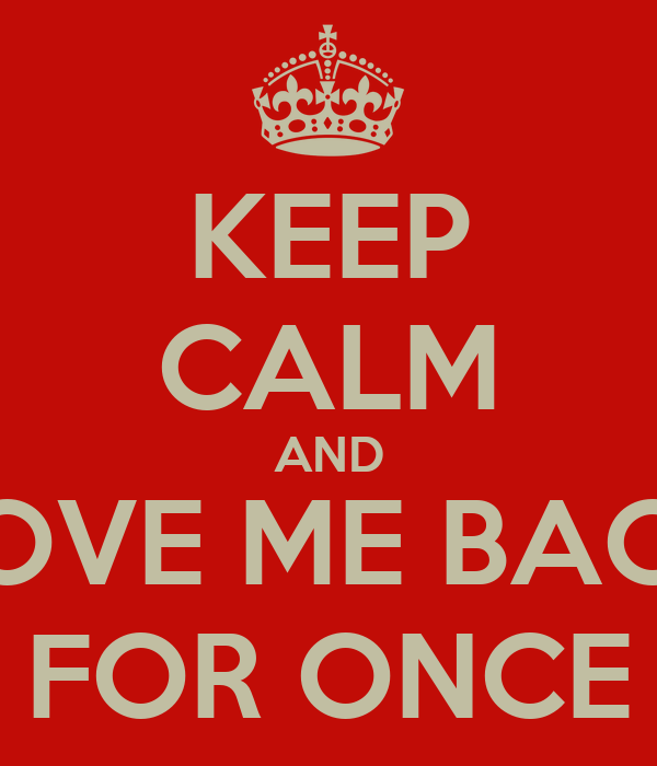 KEEP CALM AND LOVE ME BACK FOR ONCE