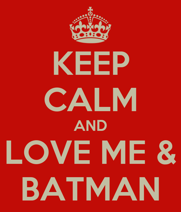 KEEP CALM AND LOVE ME & BATMAN
