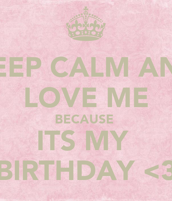 KEEP CALM AND LOVE ME BECAUSE  ITS MY  BIRTHDAY <3