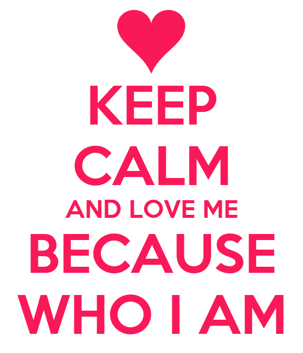 KEEP CALM AND LOVE ME BECAUSE WHO I AM