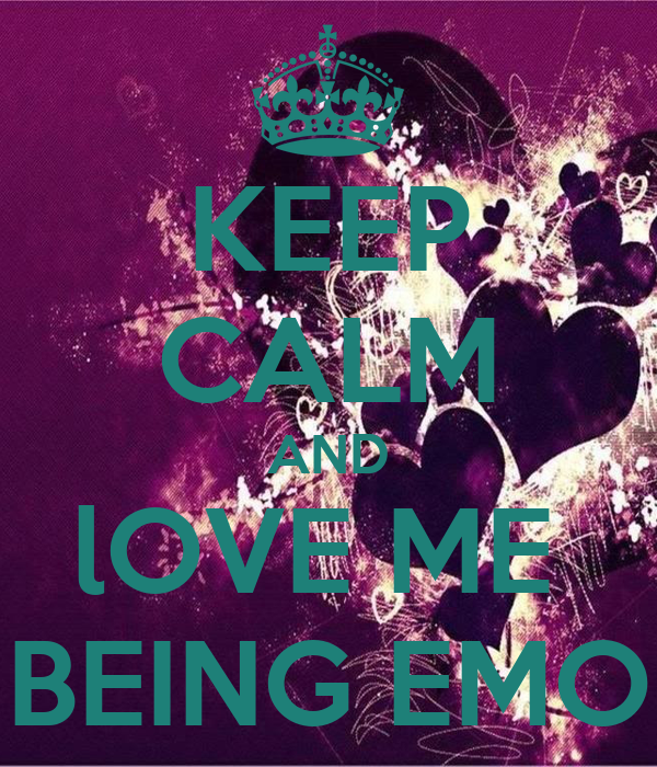 KEEP CALM AND lOVE ME  BEING EMO