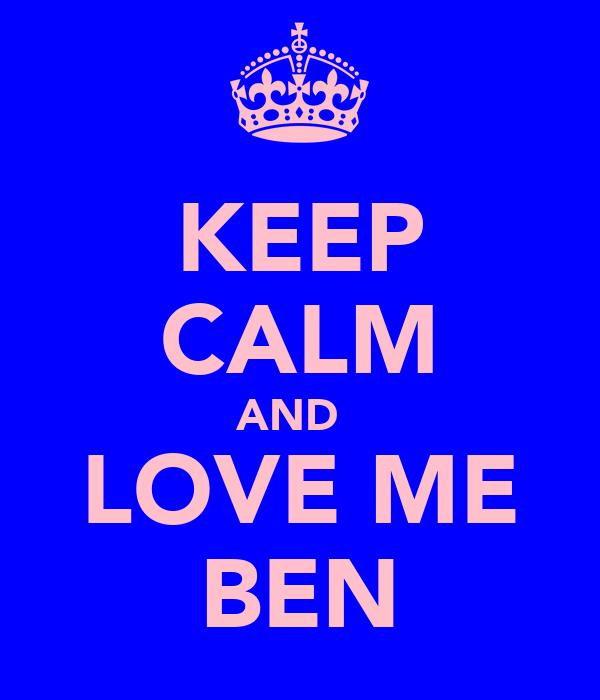 KEEP CALM AND   LOVE ME BEN