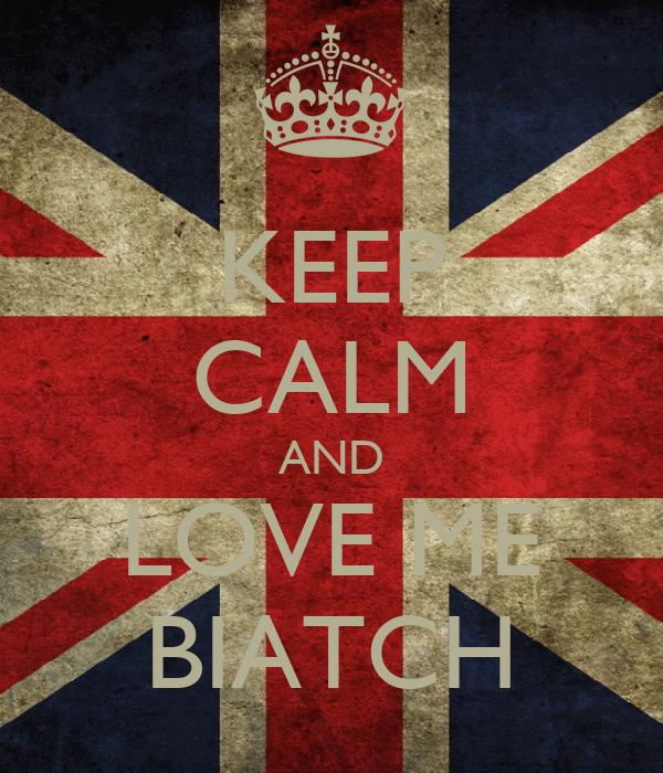 KEEP CALM AND LOVE ME BIATCH