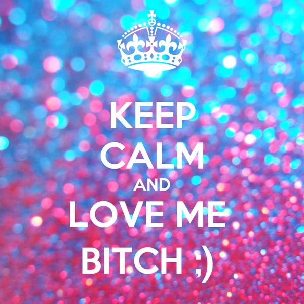 KEEP CALM AND LOVE ME  BITCH ;)