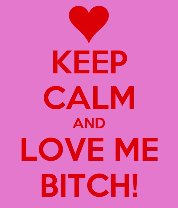 KEEP CALM AND LOVE ME BITCH!