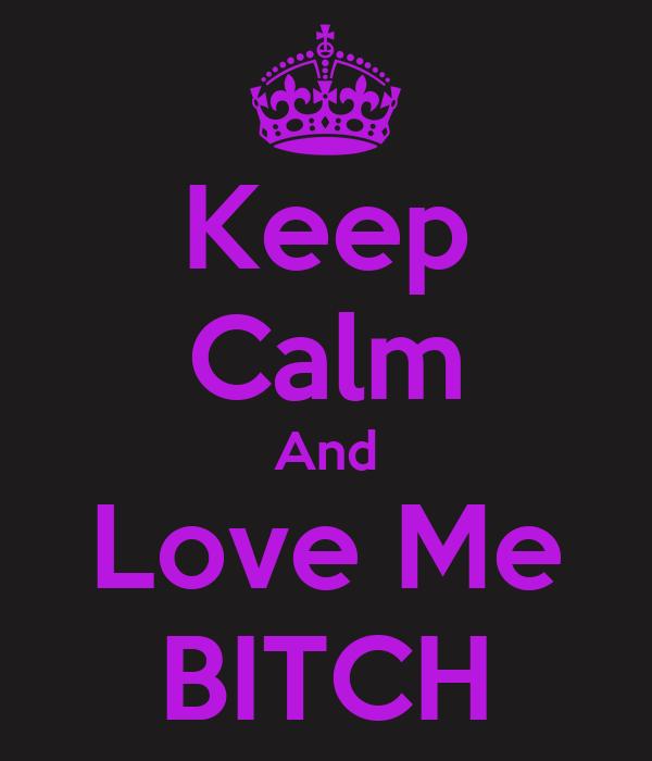 Keep Calm And Love Me BITCH