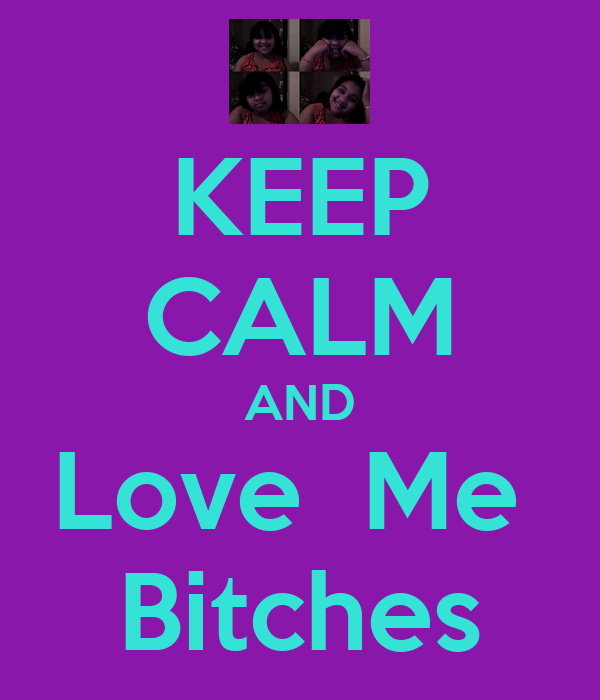 KEEP CALM AND Love  Me  Bitches