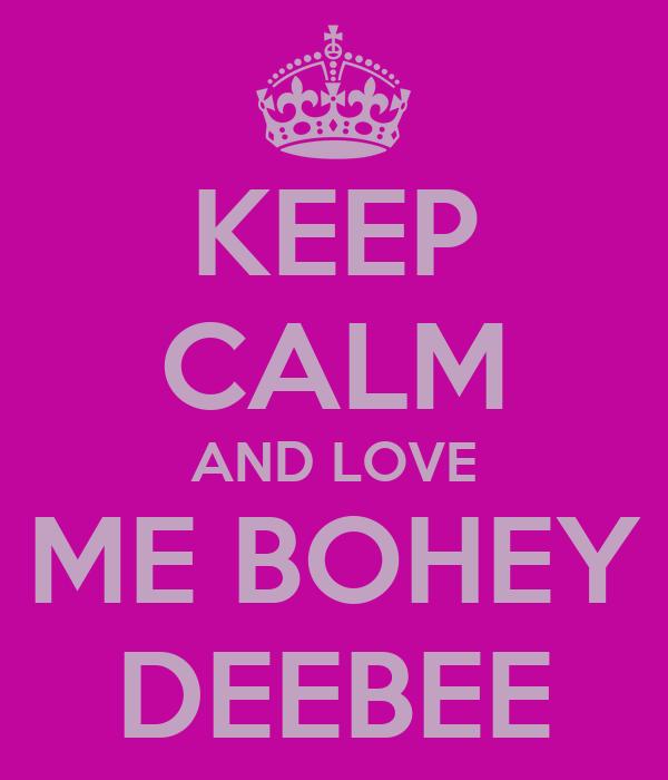 KEEP CALM AND LOVE ME BOHEY DEEBEE