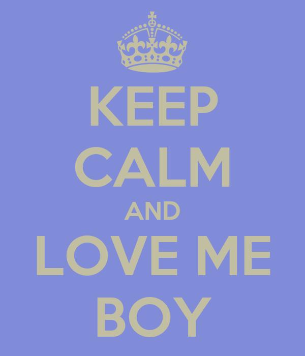 KEEP CALM AND LOVE ME BOY