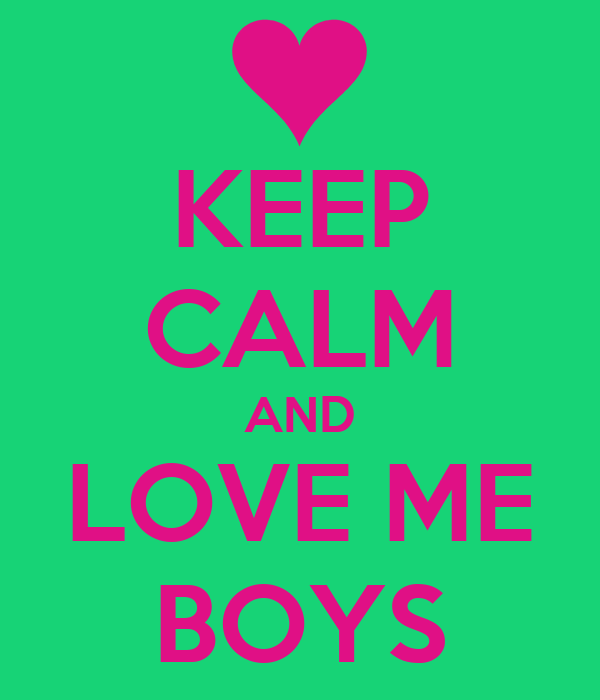 KEEP CALM AND LOVE ME BOYS