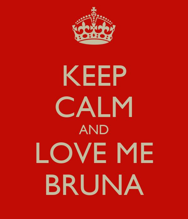 KEEP CALM AND LOVE ME BRUNA