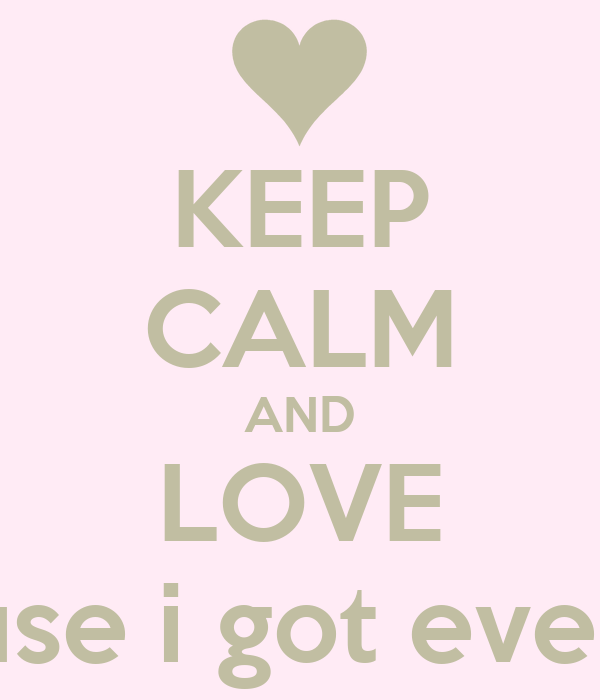 KEEP CALM AND LOVE ME cause i got everything