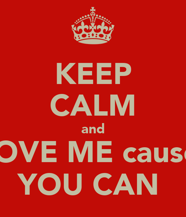 KEEP CALM and LOVE ME cause  YOU CAN