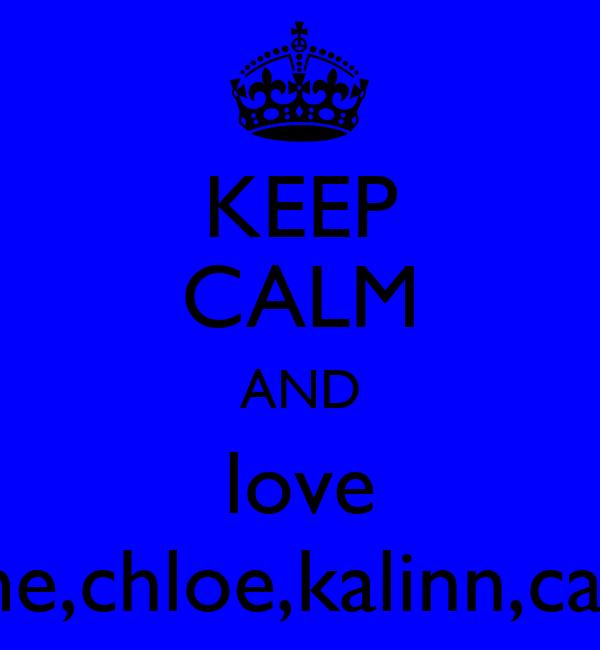 KEEP CALM AND love me,chloe,kalinn,cait