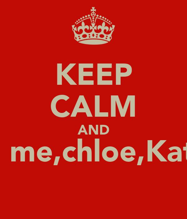 KEEP CALM AND love me,chloe,Kateyn