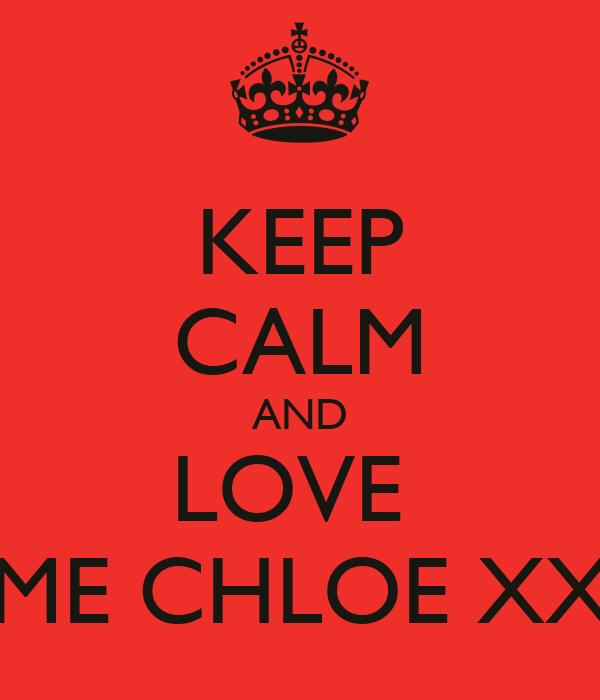 KEEP CALM AND LOVE  ME CHLOE XX