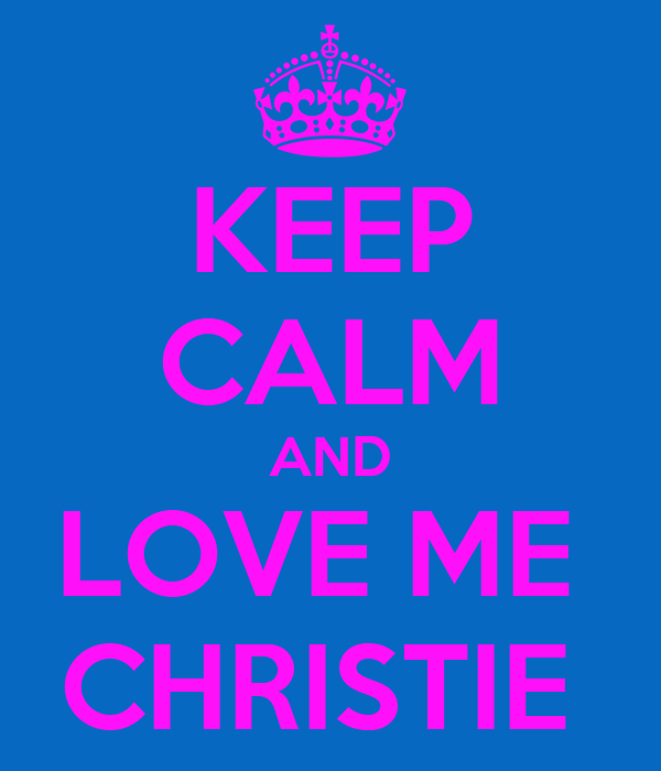 KEEP CALM AND LOVE ME  CHRISTIE