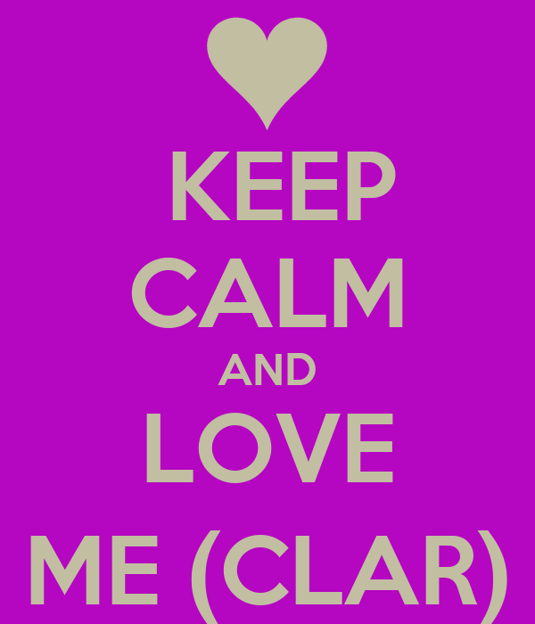 KEEP CALM AND LOVE ME (CLAR)