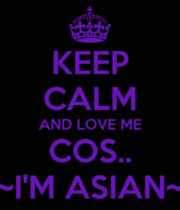 KEEP CALM AND LOVE ME COS.. ~I'M ASIAN~